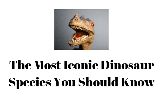 The Most Iconic Dinosaur Species You Should Know