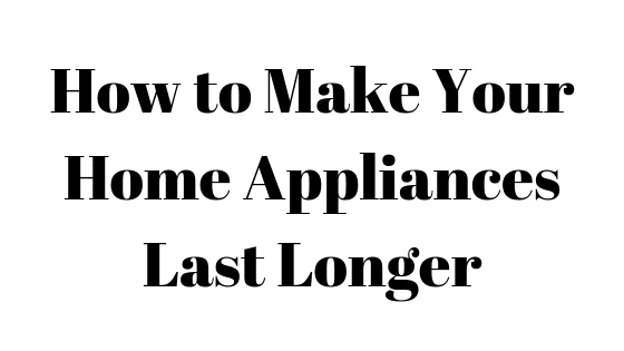 How to Make Your Home Appliances Last Longer