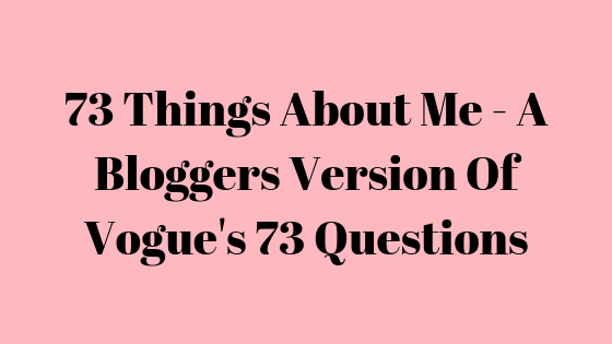 73 Things About Me - A Bloggers Version Of Vogue's 73 Questions