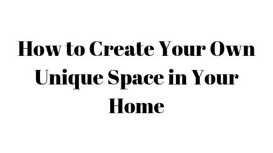 How to Create Your Own Unique Space in Your Home