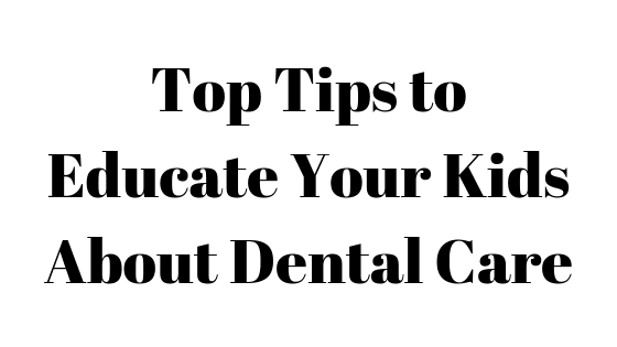 Top Tips to Educate Your Kids About Dental Care