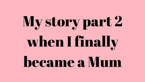 My story part 2 when I finally became a Mum