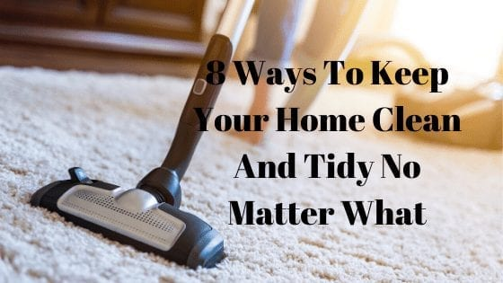 8 Ways To Keep Your Home Clean And Tidy No Matter What