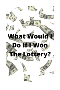 What Would I Do If I Won The Lottery?