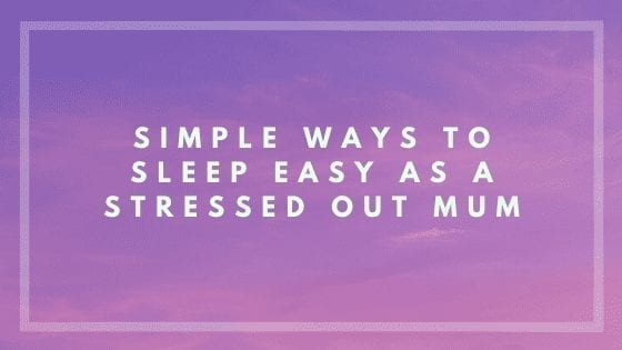 Simple Ways to Sleep Easy as a Stressed Out Mum