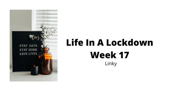 Life In A Lockdown Linky - Week 17