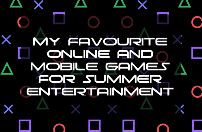 My favourite online and mobile games for summer entertainment