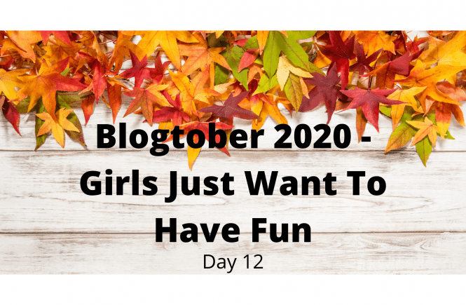 Blogtober 2020 - Girls Just Want To Have Fun