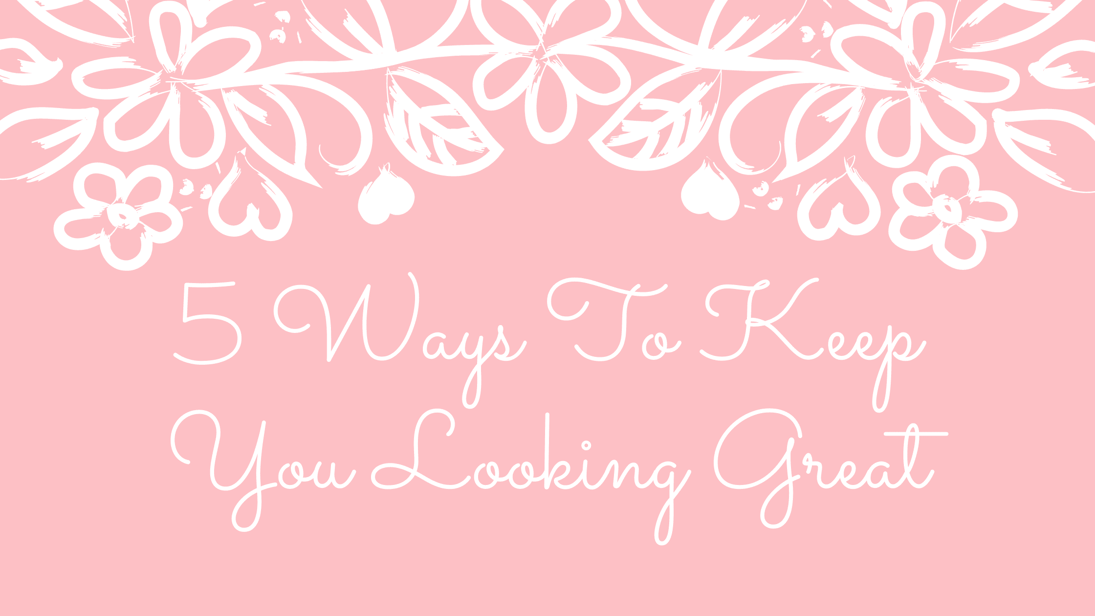 5 Ways To Keep You Looking Great