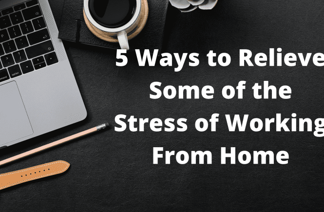 5 Ways to Relieve Some of the Stress of Working From Home