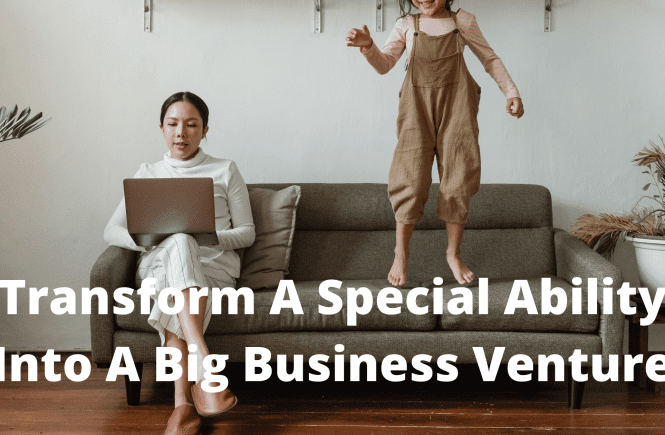 Transform A Special Ability Into A Big Business Venture