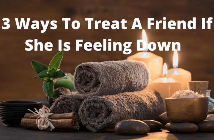 3 Ways To Treat A Friend If She Is Feeling Down