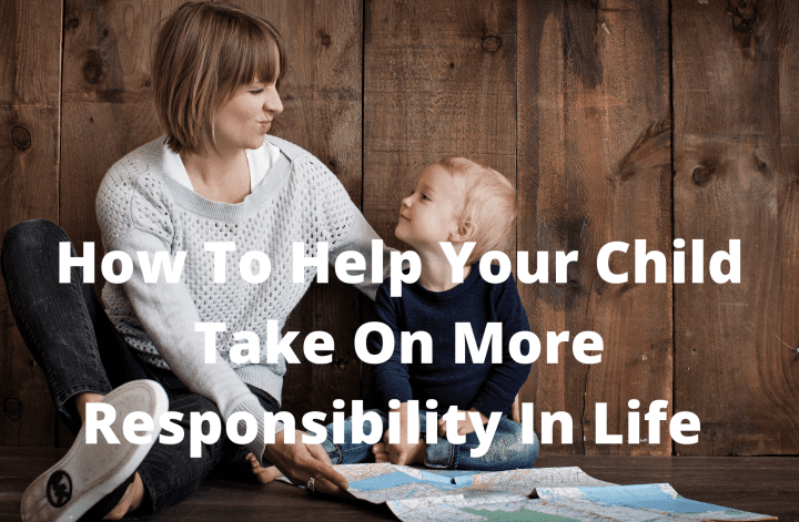How To Help Your Child Take On More Responsibility In Life