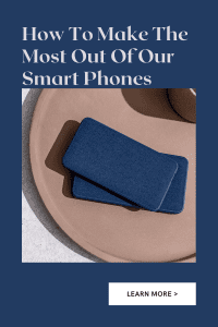 How To Make The Most Out Of Our Smart Phones