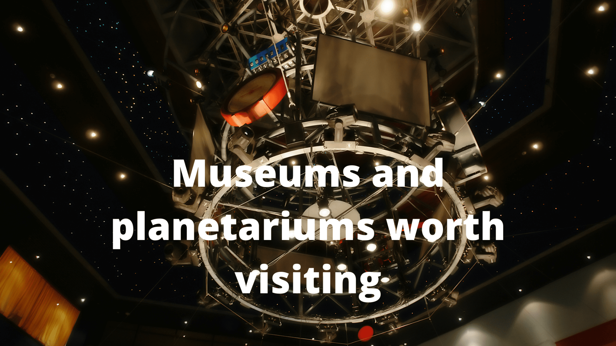 Museums and planetariums worth visiting