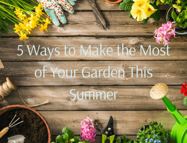 5 Ways to Make the Most of Your Garden This Summer