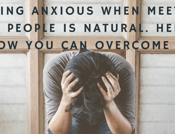 Feeling Anxious When Meeting New People is Natural. Here's How you Can Overcome it