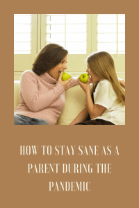 How to Stay Sane as a Parent During the Pandemic